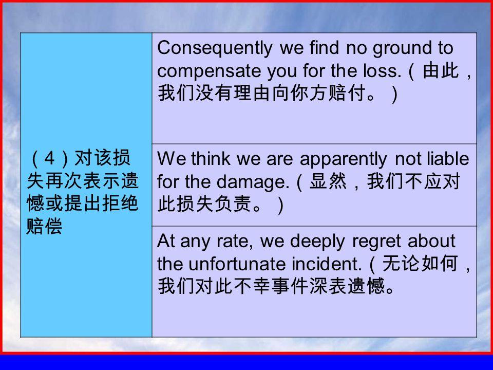 ( 4 )对该损 失再次表示遗 憾或提出拒绝 赔偿 Consequently we find no ground to compensate you for the loss.