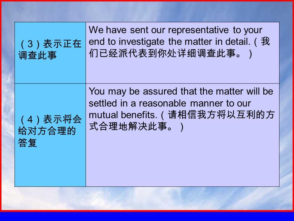 ( 3 )表示正在 调查此事 We have sent our representative to your end to investigate the matter in detail.