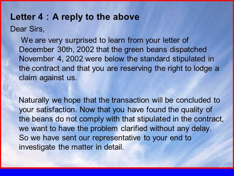 Letter 4 : A reply to the above Dear Sirs, We are very surprised to learn from your letter of December 30th, 2002 that the green beans dispatched November 4, 2002 were below the standard stipulated in the contract and that you are reserving the right to lodge a claim against us.