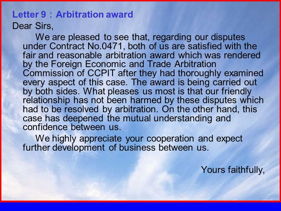 Letter 9 : Arbitration award Dear Sirs, We are pleased to see that, regarding our disputes under Contract No.0471, both of us are satisfied with the fair and reasonable arbitration award which was rendered by the Foreign Economic and Trade Arbitration Commission of CCPIT after they had thoroughly examined every aspect of this case.