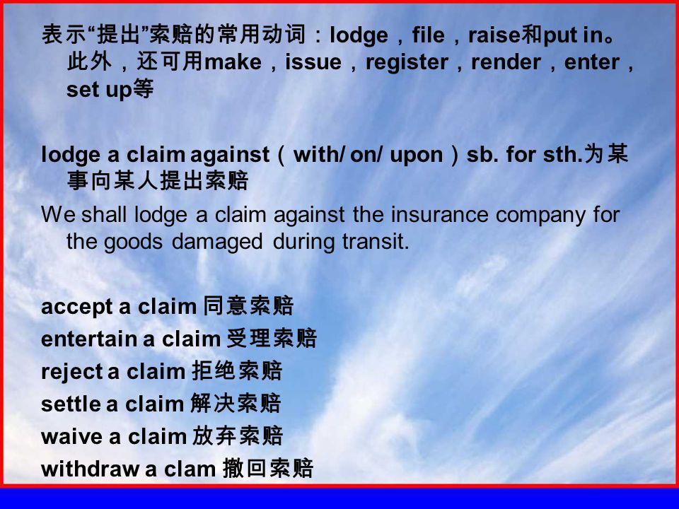 表示 提出 索赔的常用动词: lodge , file , raise 和 put in 。 此外,还可用 make , issue , register , render , enter , set up 等 lodge a claim against ( with/ on/ upon ) sb.