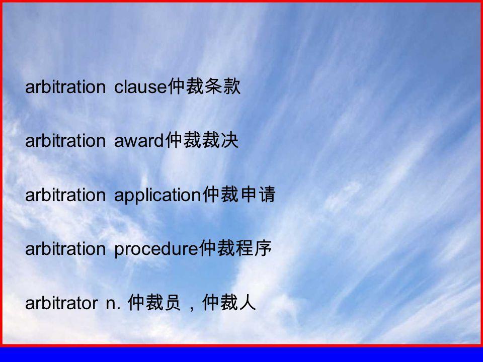 arbitration clause 仲裁条款 arbitration award 仲裁裁决 arbitration application 仲裁申请 arbitration procedure 仲裁程序 arbitrator n.
