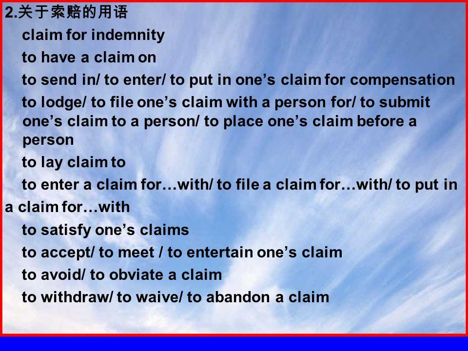 2. 关于索赔的用语 claim for indemnity to have a claim on to send in/ to enter/ to put in one's claim for compensation to lodge/ to file one's claim with a pe