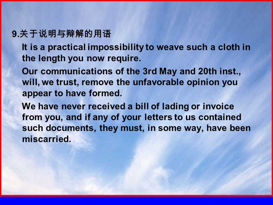 9. 关于说明与辩解的用语 It is a practical impossibility to weave such a cloth in the length you now require.