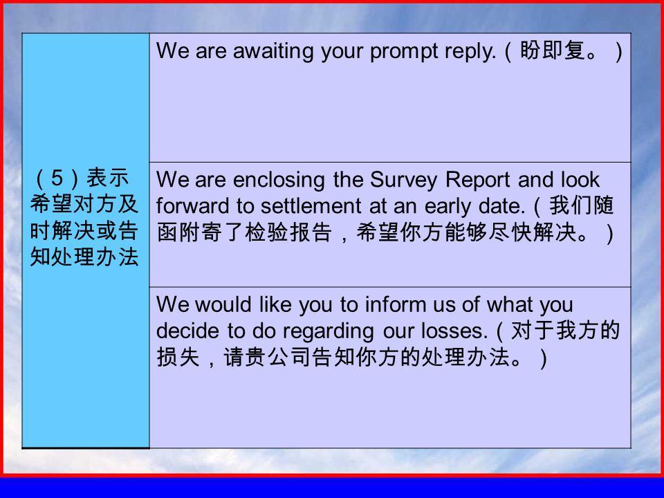 ( 5 )表示 希望对方及 时解决或告 知处理办法 We are awaiting your prompt reply.