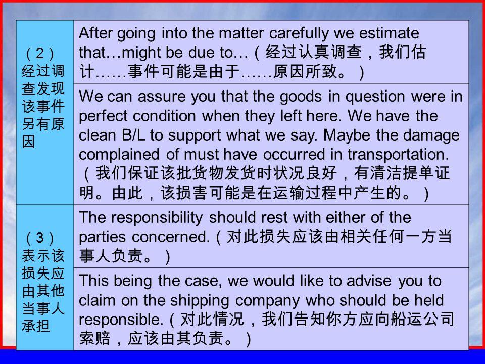 ( 2 ) 经过调 查发现 该事件 另有原 因 After going into the matter carefully we estimate that…might be due to… (经过认真调查,我们估 计 …… 事件可能是由于 …… 原因所致。) We can assure you that the goods in question were in perfect condition when they left here.