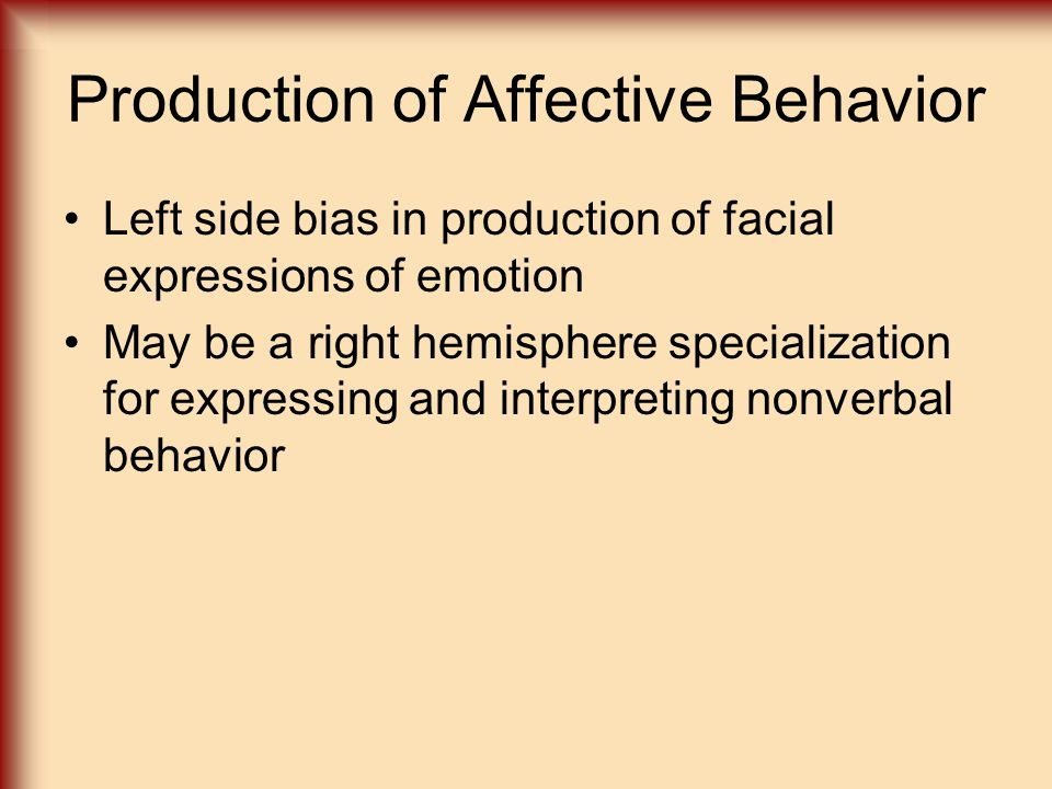 Production of Affective Behavior Left side bias in production of facial expressions of emotion May be a right hemisphere specialization for expressing and interpreting nonverbal behavior