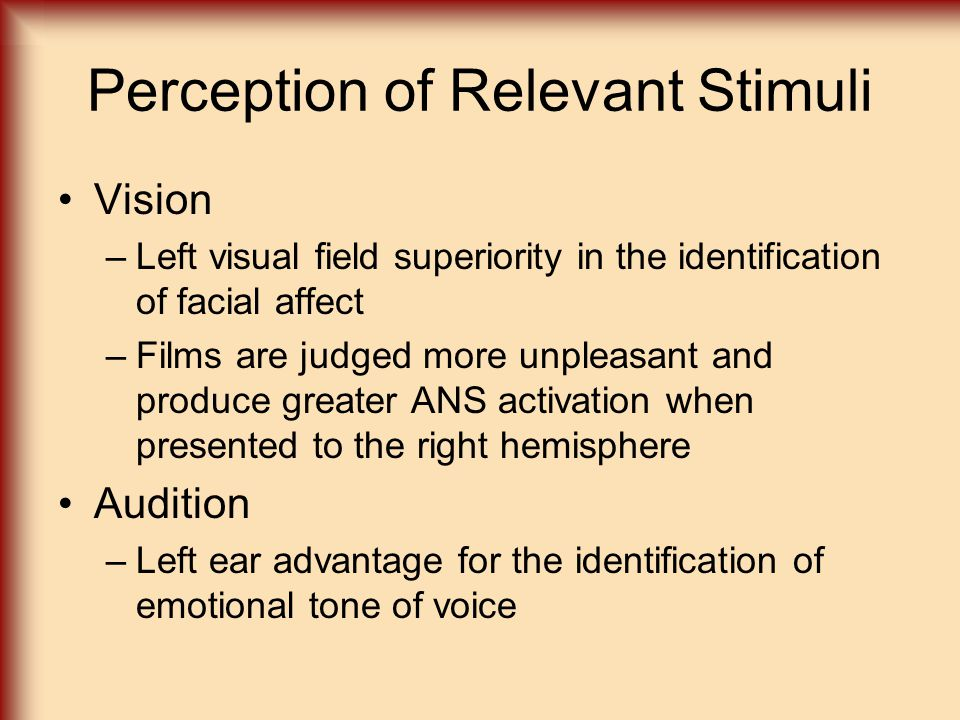 Perception of Relevant Stimuli Vision –Left visual field superiority in the identification of facial affect –Films are judged more unpleasant and produce greater ANS activation when presented to the right hemisphere Audition –Left ear advantage for the identification of emotional tone of voice