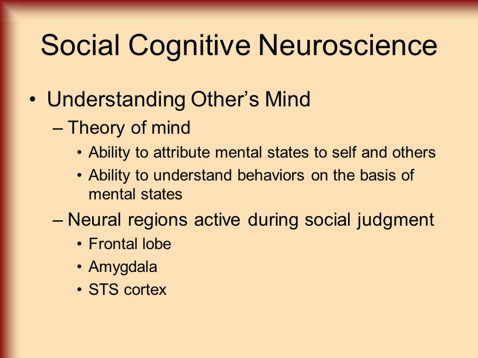 Social Cognitive Neuroscience Understanding Other's Mind –Theory of mind Ability to attribute mental states to self and others Ability to understand behaviors on the basis of mental states –Neural regions active during social judgment Frontal lobe Amygdala STS cortex
