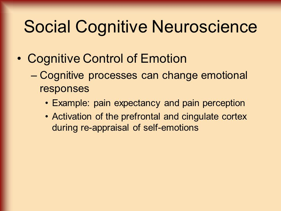 Social Cognitive Neuroscience Cognitive Control of Emotion –Cognitive processes can change emotional responses Example: pain expectancy and pain perception Activation of the prefrontal and cingulate cortex during re-appraisal of self-emotions