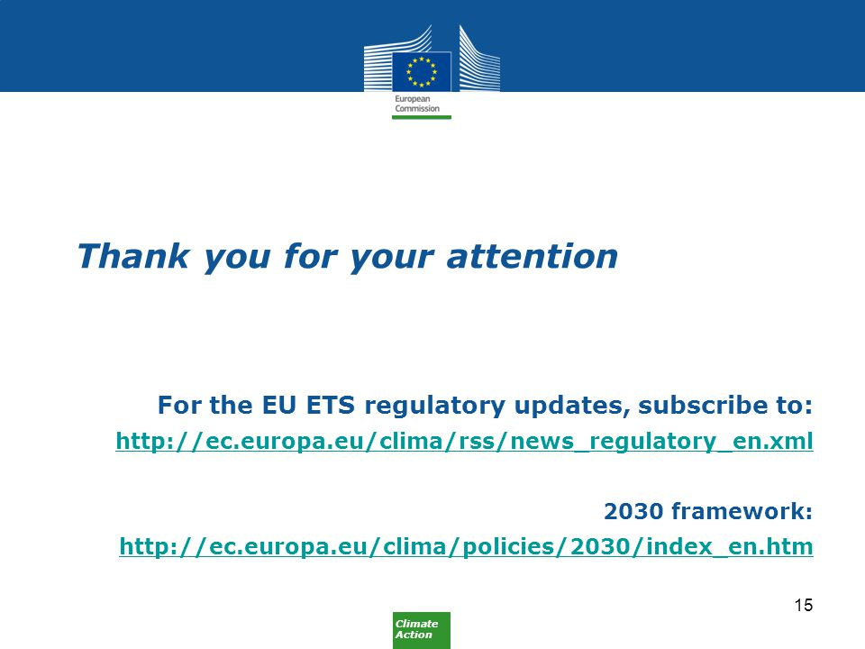 Climate Action Thank you for your attention For the EU ETS regulatory updates, subscribe to: http://ec.europa.eu/clima/rss/news_regulatory_en.xml 2030