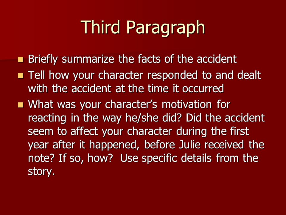 Third Paragraph Briefly summarize the facts of the accident Briefly summarize the facts of the accident Tell how your character responded to and dealt with the accident at the time it occurred Tell how your character responded to and dealt with the accident at the time it occurred What was your character's motivation for reacting in the way he/she did.