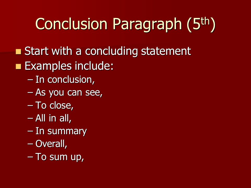 Conclusion Paragraph (5 th ) Start with a concluding statement Start with a concluding statement Examples include: Examples include: –In conclusion, –As you can see, –To close, –All in all, –In summary –Overall, –To sum up,