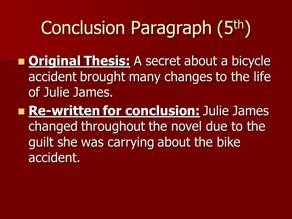 Conclusion Paragraph (5 th ) Original Thesis: A secret about a bicycle accident brought many changes to the life of Julie James.