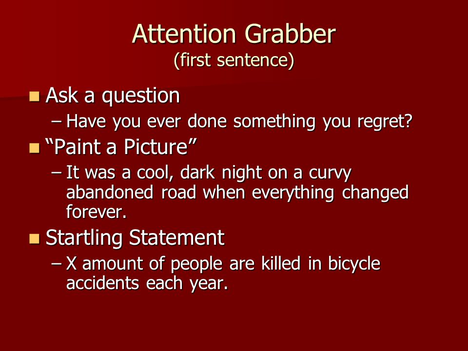 Attention Grabber (first sentence) Ask a question Ask a question –Have you ever done something you regret.