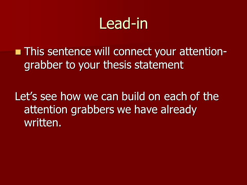 Lead-in This sentence will connect your attention- grabber to your thesis statement This sentence will connect your attention- grabber to your thesis statement Let's see how we can build on each of the attention grabbers we have already written.