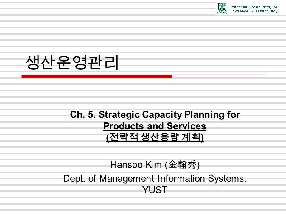 생산운영관리 Ch. 5. Strategic Capacity Planning for Products and Services ( 전략적 생산용량 계획 ) Hansoo Kim ( 金翰秀 ) Dept. of Management Information Systems, YUST