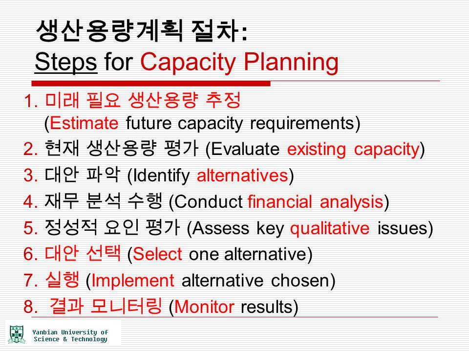 생산용량계획 절차 : Steps for Capacity Planning 1. 미래 필요 생산용량 추정 (Estimate future capacity requirements) 2. 현재 생산용량 평가 (Evaluate existing capacity) 3. 대안 파악 (