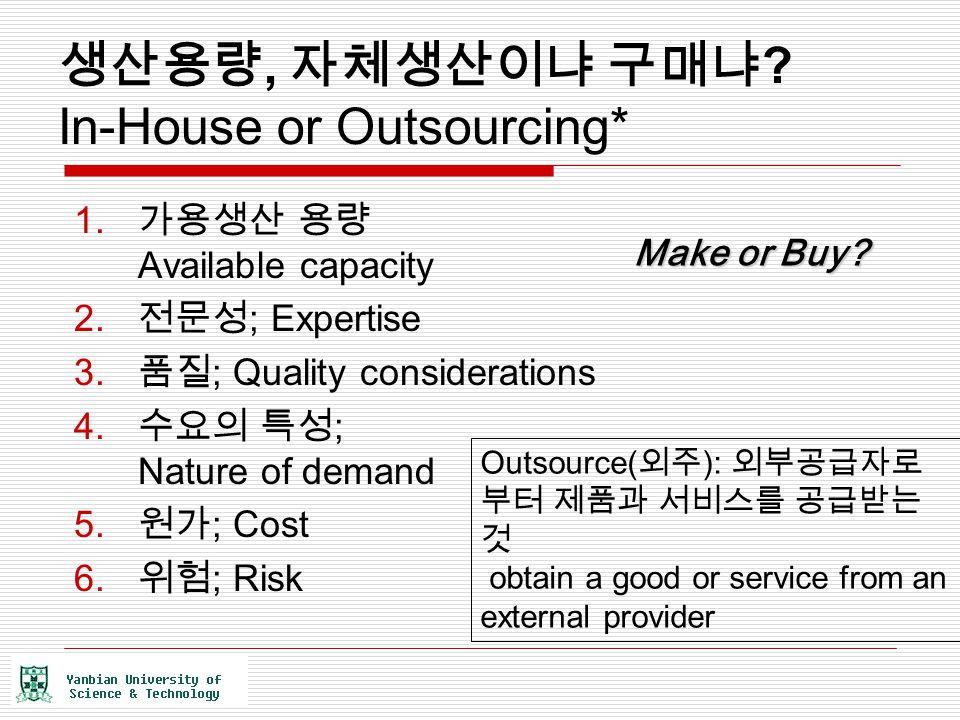 생산용량, 자체생산이냐 구매냐 ? In-House or Outsourcing* 1. 가용생산 용량 Available capacity 2. 전문성 ; Expertise 3. 품질 ; Quality considerations 4. 수요의 특성 ; Nature of dema