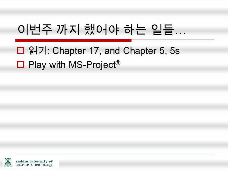 이번주 까지 했어야 하는 일들 …  읽기 : Chapter 17, and Chapter 5, 5s  Play with MS-Project ®