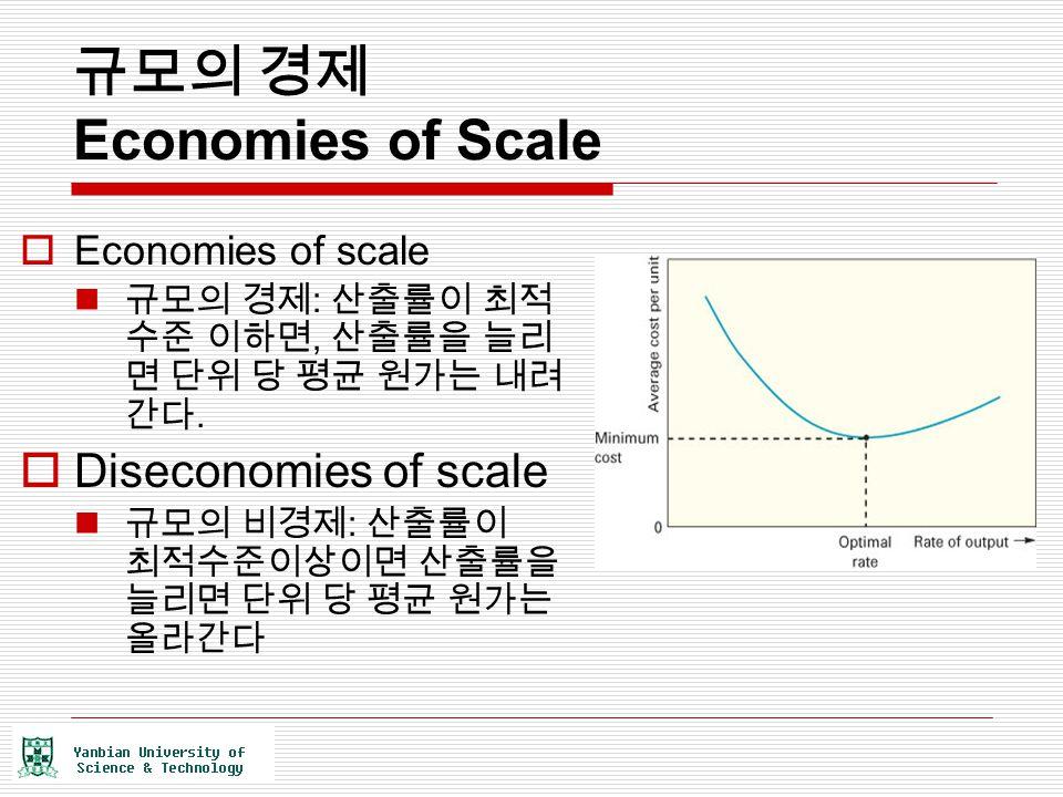 규모의 경제 Economies of Scale  Economies of scale 규모의 경제 : 산출률이 최적 수준 이하면, 산출률을 늘리 면 단위 당 평균 원가는 내려 간다.  Diseconomies of scale 규모의 비경제 : 산출률이 최적수준이상이면 산