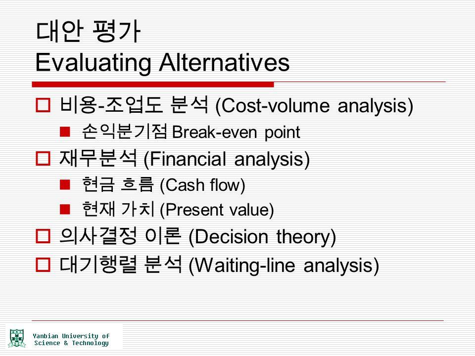 대안 평가 Evaluating Alternatives  비용 - 조업도 분석 (Cost-volume analysis) 손익분기점 Break-even point  재무분석 (Financial analysis) 현금 흐름 (Cash flow) 현재 가치 (Present