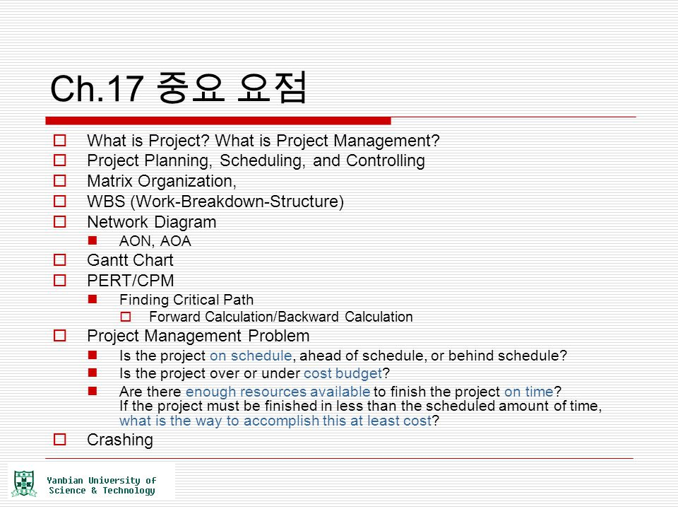 Ch.17 중요 요점  What is Project? What is Project Management?  Project Planning, Scheduling, and Controlling  Matrix Organization,  WBS (Work-Breakdow