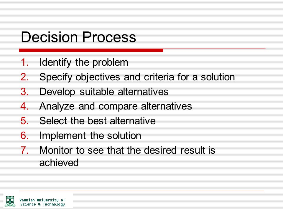 Decision Process  Identify the problem  Specify objectives and criteria for a solution  Develop suitable alternatives  Analyze and compare alt