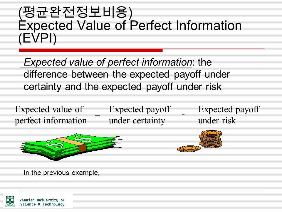 ( 평균완전정보비용 ) Expected Value of Perfect Information (EVPI) Expected value of perfect information: the difference between the expected payoff under cert