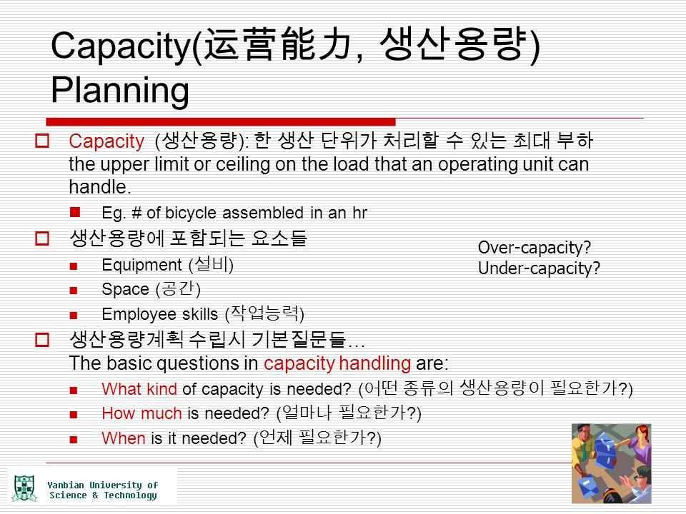 Capacity( 运营能力, 생산용량 ) Planning  Capacity ( 생산용량 ): 한 생산 단위가 처리할 수 있는 최대 부하 the upper limit or ceiling on the load that an operating unit can handle.