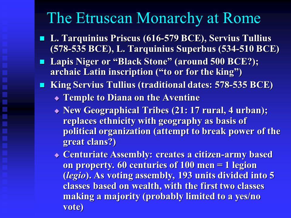 The Etruscan Monarchy at Rome L. Tarquinius Priscus (616-579 BCE), Servius Tullius (578-535 BCE), L. Tarquinius Superbus (534-510 BCE) L. Tarquinius P