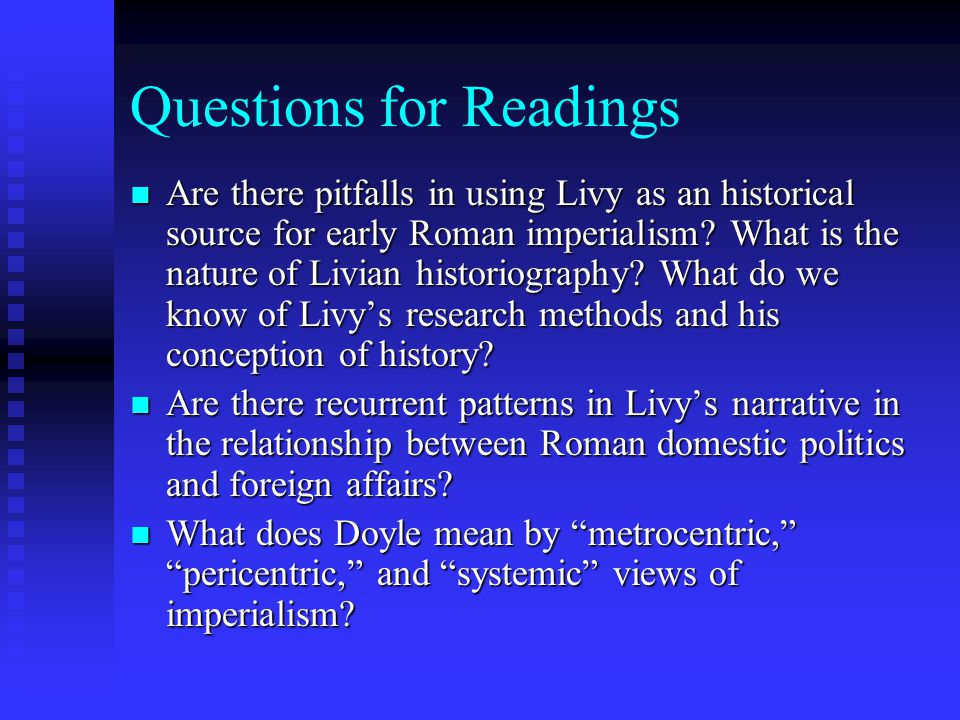 Questions for Readings Are there pitfalls in using Livy as an historical source for early Roman imperialism? What is the nature of Livian historiograp