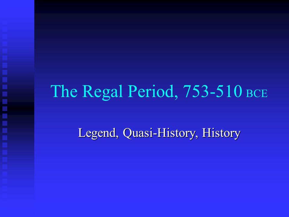 The Regal Period, 753-510 BCE Legend, Quasi-History, History