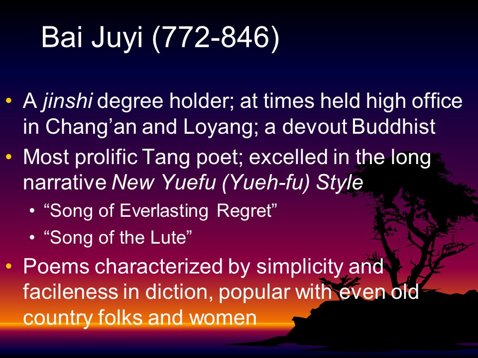 Bai Juyi (772-846) A jinshi degree holder; at times held high office in Chang'an and Loyang; a devout Buddhist Most prolific Tang poet; excelled in the long narrative New Yuefu (Yueh-fu) Style Song of Everlasting Regret Song of the Lute Poems characterized by simplicity and facileness in diction, popular with even old country folks and women