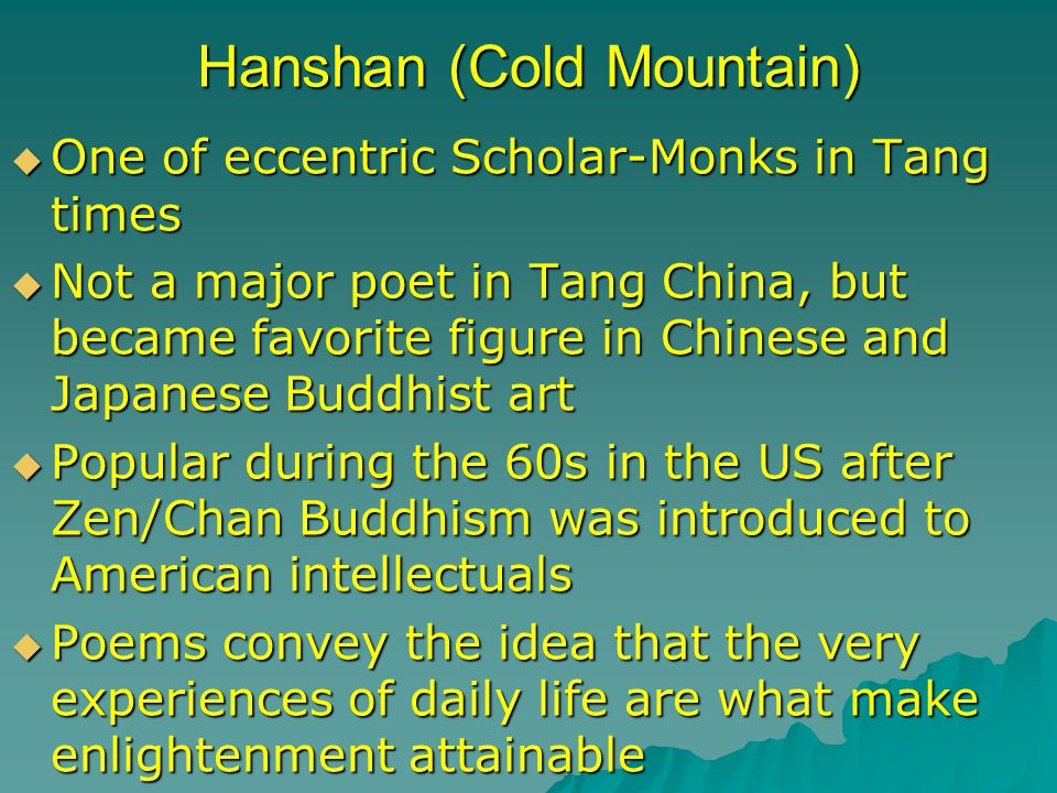 Hanshan (Cold Mountain)  One of eccentric Scholar-Monks in Tang times  Not a major poet in Tang China, but became favorite figure in Chinese and Japanese Buddhist art  Popular during the 60s in the US after Zen/Chan Buddhism was introduced to American intellectuals  Poems convey the idea that the very experiences of daily life are what make enlightenment attainable