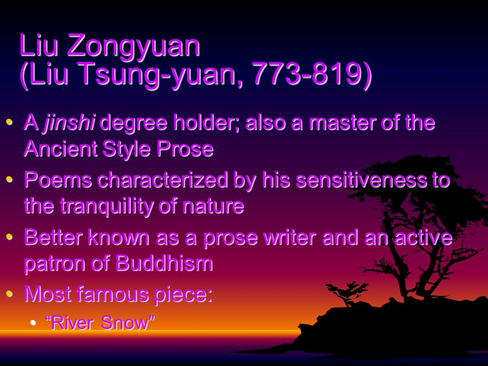 Liu Zongyuan (Liu Tsung-yuan, 773-819) A jinshi degree holder; also a master of the Ancient Style ProseA jinshi degree holder; also a master of the Ancient Style Prose Poems characterized by his sensitiveness to the tranquility of naturePoems characterized by his sensitiveness to the tranquility of nature Better known as a prose writer and an active patron of BuddhismBetter known as a prose writer and an active patron of Buddhism Most famous piece:Most famous piece: River Snow River Snow