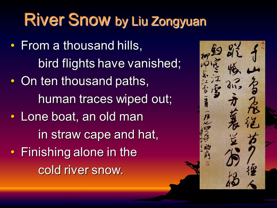 River Snow by Liu Zongyuan From a thousand hills,From a thousand hills, bird flights have vanished; bird flights have vanished; On ten thousand paths,On ten thousand paths, human traces wiped out; Lone boat, an old manLone boat, an old man in straw cape and hat, Finishing alone in theFinishing alone in the cold river snow.