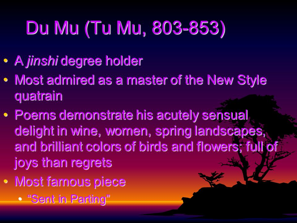Du Mu (Tu Mu, 803-853) A jinshi degree holderA jinshi degree holder Most admired as a master of the New Style quatrainMost admired as a master of the New Style quatrain Poems demonstrate his acutely sensual delight in wine, women, spring landscapes, and brilliant colors of birds and flowers; full of joys than regretsPoems demonstrate his acutely sensual delight in wine, women, spring landscapes, and brilliant colors of birds and flowers; full of joys than regrets Most famous pieceMost famous piece Sent in Parting Sent in Parting