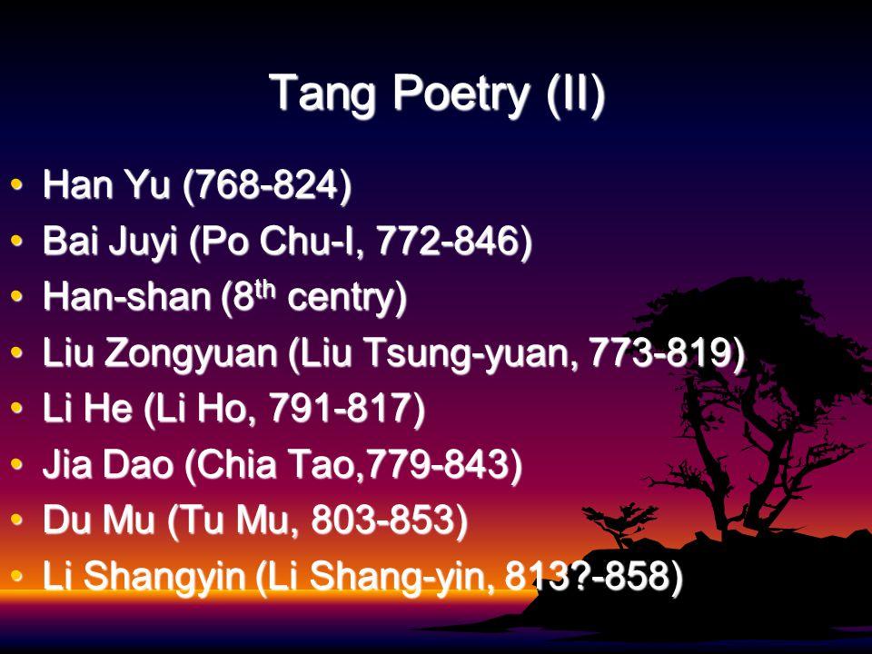 Tang Poetry (II) Han Yu (768-824)Han Yu (768-824) Bai Juyi (Po Chu-I, 772-846)Bai Juyi (Po Chu-I, 772-846) Han-shan (8 th centry)Han-shan (8 th centry) Liu Zongyuan (Liu Tsung-yuan, 773-819)Liu Zongyuan (Liu Tsung-yuan, 773-819) Li He (Li Ho, 791-817)Li He (Li Ho, 791-817) Jia Dao (Chia Tao,779-843)Jia Dao (Chia Tao,779-843) Du Mu (Tu Mu, 803-853)Du Mu (Tu Mu, 803-853) Li Shangyin (Li Shang-yin, 813?-858)Li Shangyin (Li Shang-yin, 813?-858)