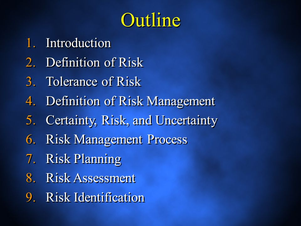 Outline 1.Introduction 2.Definition of Risk 3.Tolerance of Risk 4.Definition of Risk Management 5.Certainty, Risk, and Uncertainty 6.Risk Management Process 7.Risk Planning 8.Risk Assessment 9.Risk Identification 1.Introduction 2.Definition of Risk 3.Tolerance of Risk 4.Definition of Risk Management 5.Certainty, Risk, and Uncertainty 6.Risk Management Process 7.Risk Planning 8.Risk Assessment 9.Risk Identification
