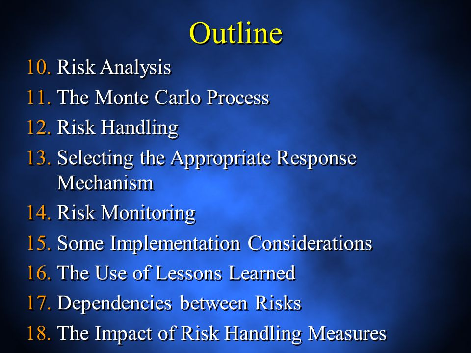 Outline 10.Risk Analysis 11.The Monte Carlo Process 12.Risk Handling 13.Selecting the Appropriate Response Mechanism 14.Risk Monitoring 15.Some Implementation Considerations 16.The Use of Lessons Learned 17.Dependencies between Risks 18.The Impact of Risk Handling Measures 19.Risk and Concurrent Engineering 10.Risk Analysis 11.The Monte Carlo Process 12.Risk Handling 13.Selecting the Appropriate Response Mechanism 14.Risk Monitoring 15.Some Implementation Considerations 16.The Use of Lessons Learned 17.Dependencies between Risks 18.The Impact of Risk Handling Measures 19.Risk and Concurrent Engineering