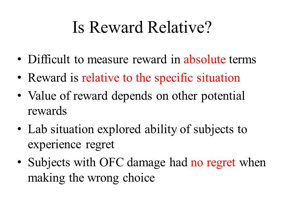 Is Reward Relative? Difficult to measure reward in absolute terms Reward is relative to the specific situation Value of reward depends on other potent