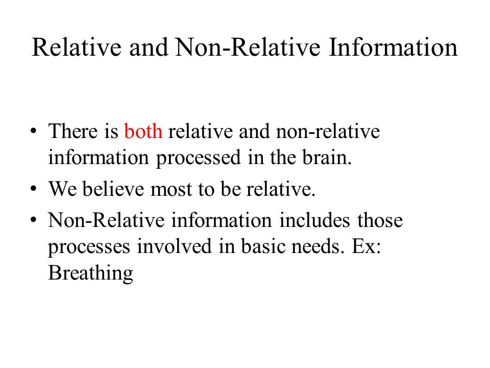Relative and Non-Relative Information There is both relative and non-relative information processed in the brain. We believe most to be relative. Non-