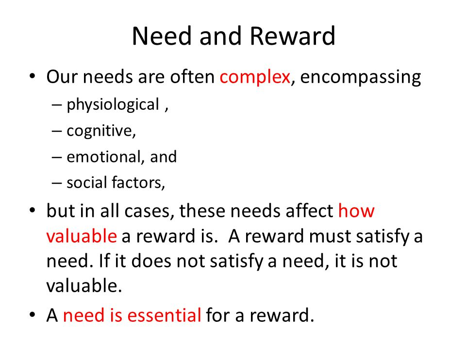 Need and Reward Our needs are often complex, encompassing – physiological, – cognitive, – emotional, and – social factors, but in all cases, these nee