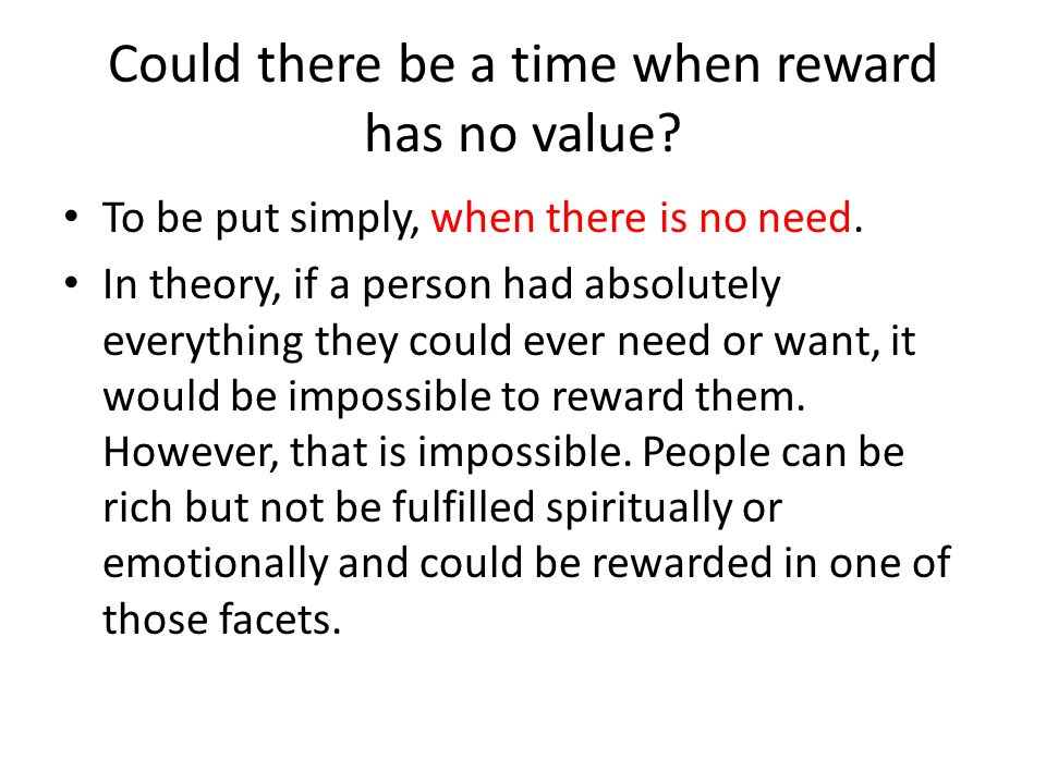 Could there be a time when reward has no value? To be put simply, when there is no need. In theory, if a person had absolutely everything they could e