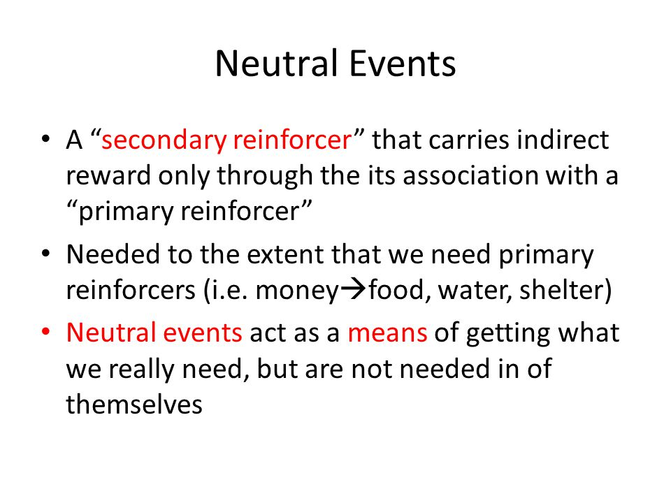 "Neutral Events A ""secondary reinforcer"" that carries indirect reward only through the its association with a ""primary reinforcer"" Needed to the extent"