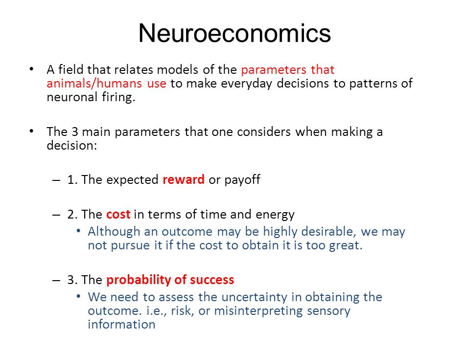Neuroeconomics A field that relates models of the parameters that animals/humans use to make everyday decisions to patterns of neuronal firing. The 3