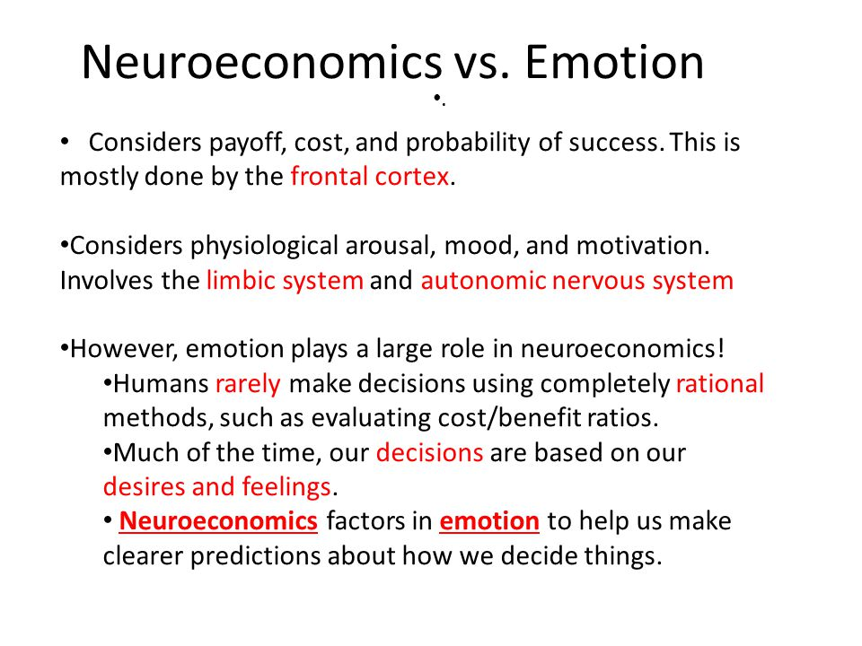 Neuroeconomics vs. Emotion. Considers payoff, cost, and probability of success. This is mostly done by the frontal cortex. Considers physiological aro