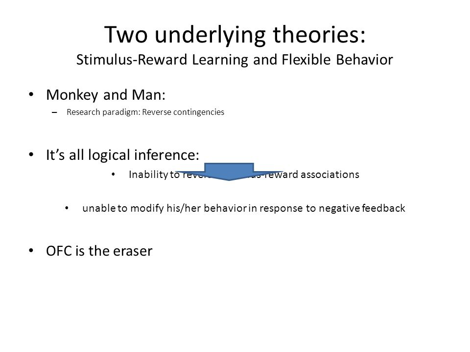 Two underlying theories: Stimulus-Reward Learning and Flexible Behavior Monkey and Man: – Research paradigm: Reverse contingencies It's all logical inference: Inability to reverse stimulus-reward associations unable to modify his/her behavior in response to negative feedback OFC is the eraser