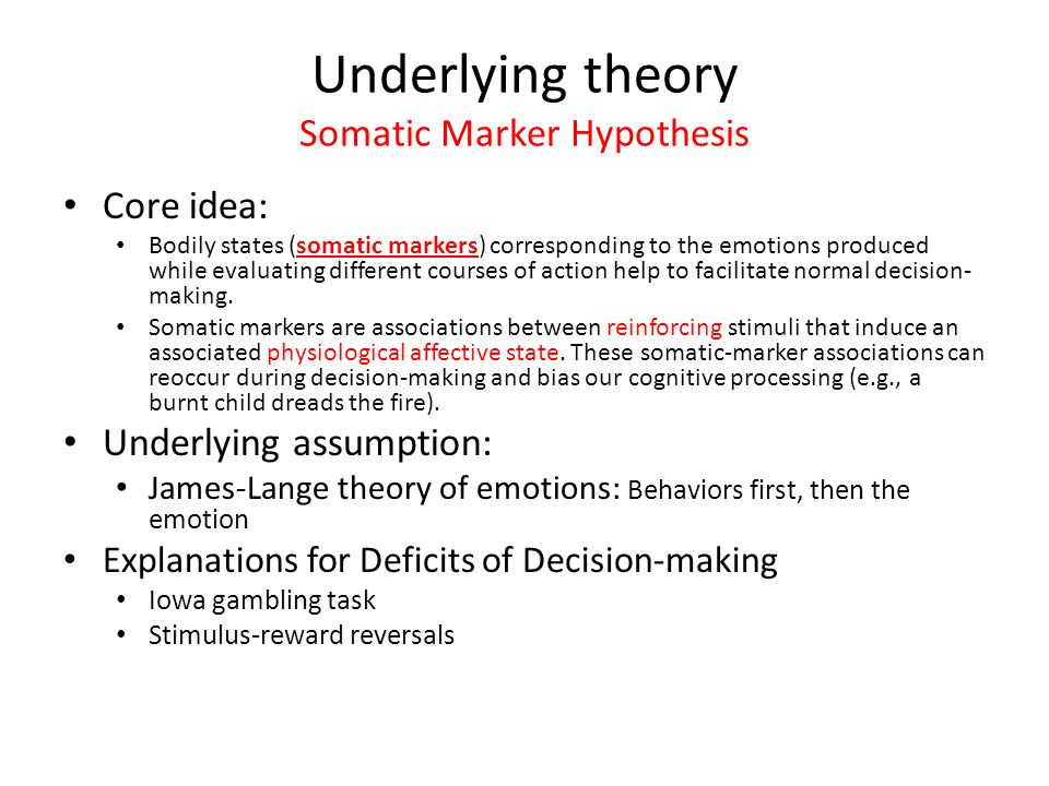 Underlying theory Somatic Marker Hypothesis Core idea: Bodily states (somatic markers) corresponding to the emotions produced while evaluating different courses of action help to facilitate normal decision- making.